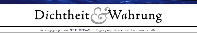 Dichtheit & Wahrung. Hervorgegangen aus Der Kutter. Verdrängung ist, was uns über Wasser hält. http://kutter.antville.org/